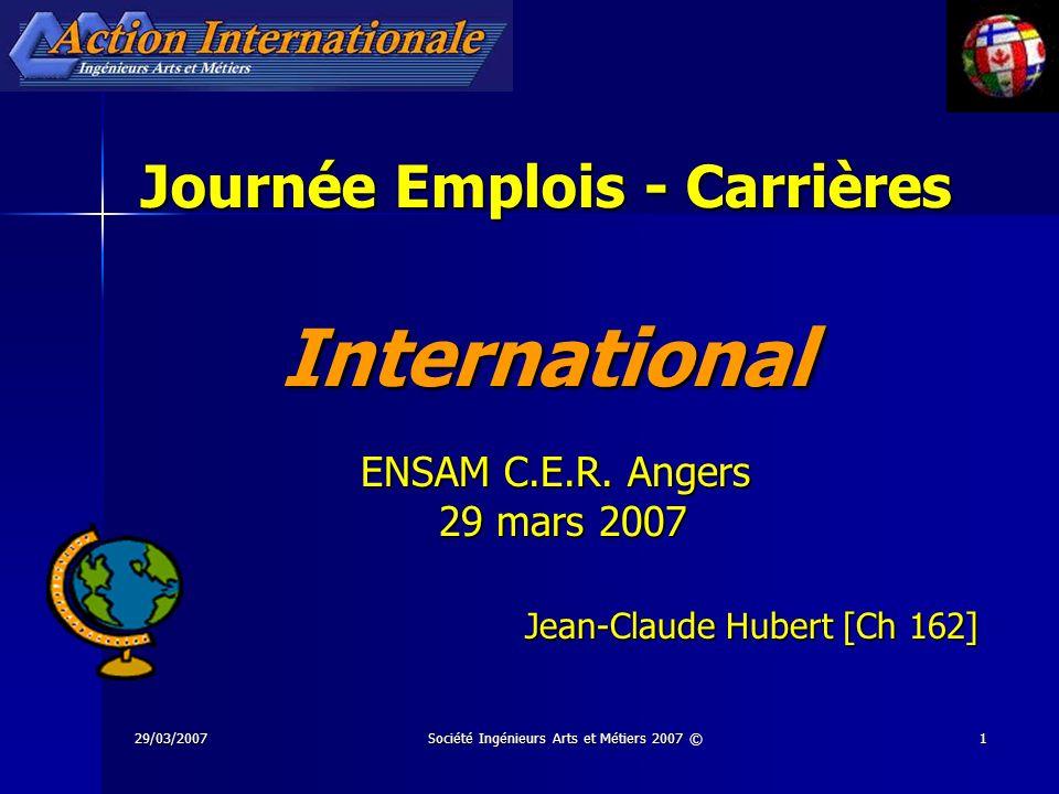 29/03/2007Société Ingénieurs Arts et Métiers 2007 ©1 Journée Emplois - Carrières International ENSAM C.E.R. Angers 29 mars 2007 29 mars 2007 Jean-Clau