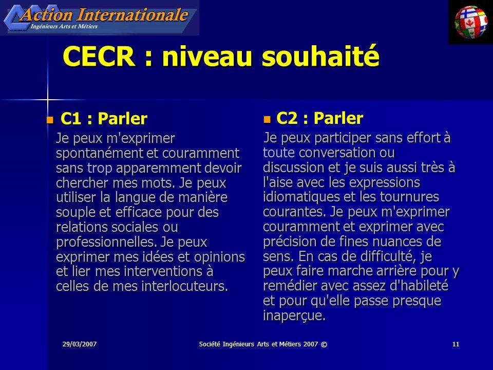 29/03/2007Société Ingénieurs Arts et Métiers 2007 ©11 CECR : niveau souhaité C1 : Parler Je peux m'exprimer spontanément et couramment sans apparemmen