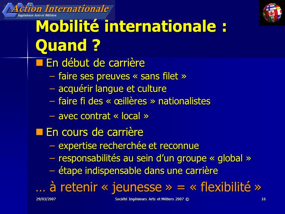 29/03/2007Société Ingénieurs Arts et Métiers 2007 ©16 Mobilité internationale : Quand ? En début de carrière En début de carrière –faire ses preuves «