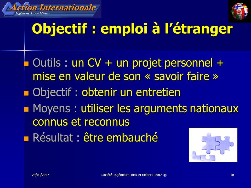 29/03/2007Société Ingénieurs Arts et Métiers 2007 ©18 Objectif : emploi à létranger Outils : un CV + un projet personnel + mise en valeur de son « sav