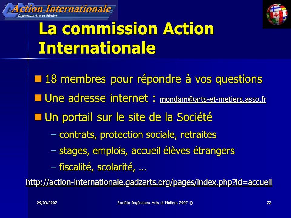 29/03/2007Société Ingénieurs Arts et Métiers 2007 ©22 La commission Action Internationale 18 membres pour répondre à vos questions 18 membres pour rép