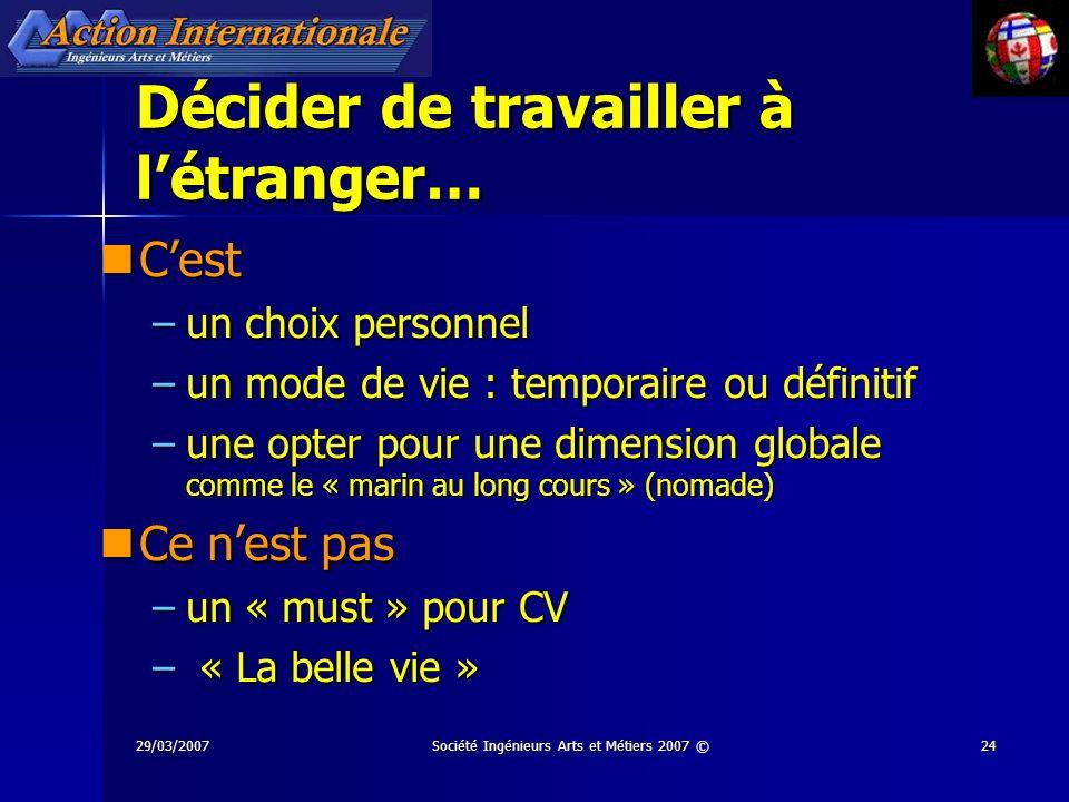 29/03/2007Société Ingénieurs Arts et Métiers 2007 ©24 Décider de travailler à létranger… Cest Cest –un choix personnel –un mode de vie : temporaire ou