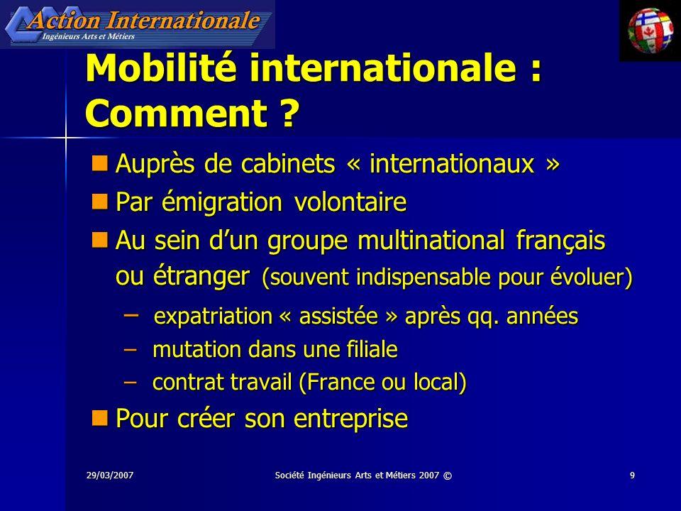 29/03/2007Société Ingénieurs Arts et Métiers 2007 ©9 Mobilité internationale : Comment ? Auprès de cabinets « internationaux » Auprès de cabinets « in