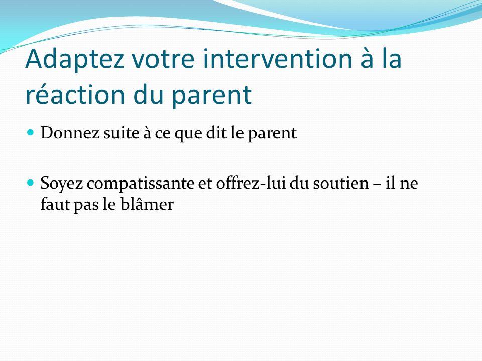 Adaptez votre intervention à la réaction du parent Donnez suite à ce que dit le parent Soyez compatissante et offrez-lui du soutien – il ne faut pas le blâmer
