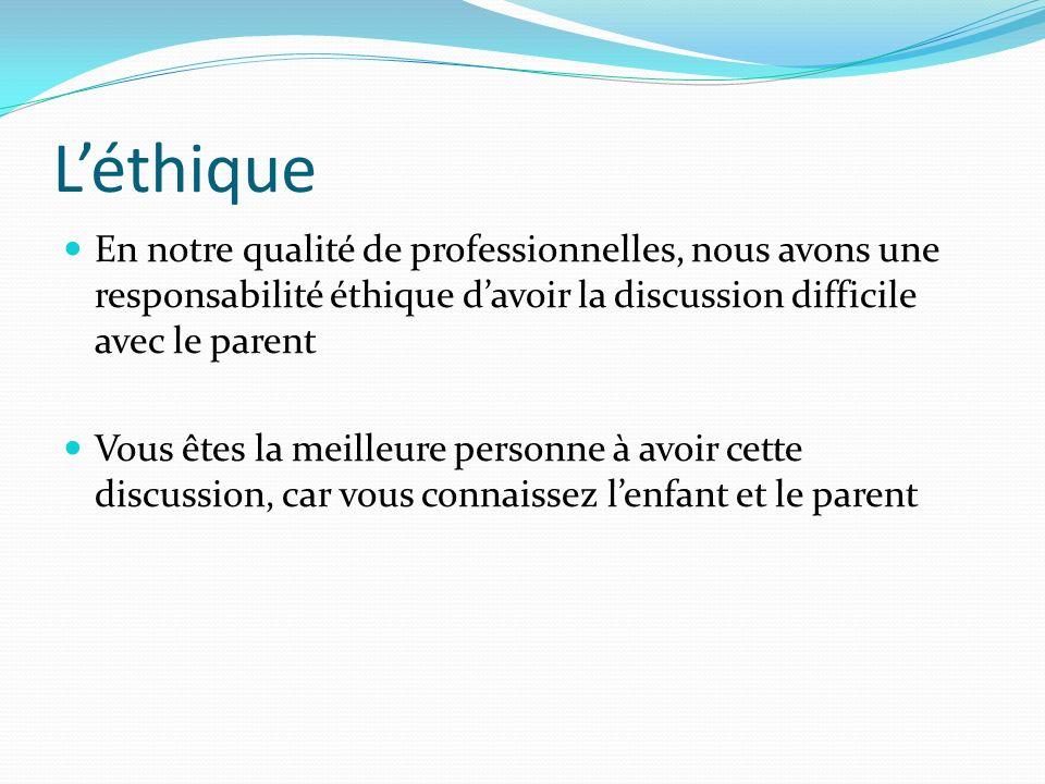 Léthique En notre qualité de professionnelles, nous avons une responsabilité éthique davoir la discussion difficile avec le parent Vous êtes la meilleure personne à avoir cette discussion, car vous connaissez lenfant et le parent