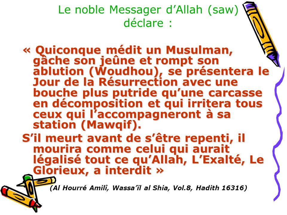 Le noble Messager dAllah (saw) déclare : « Quiconque médit un Musulman, gâche son jeûne et rompt son ablution (Woudhou), se présentera le Jour de la R