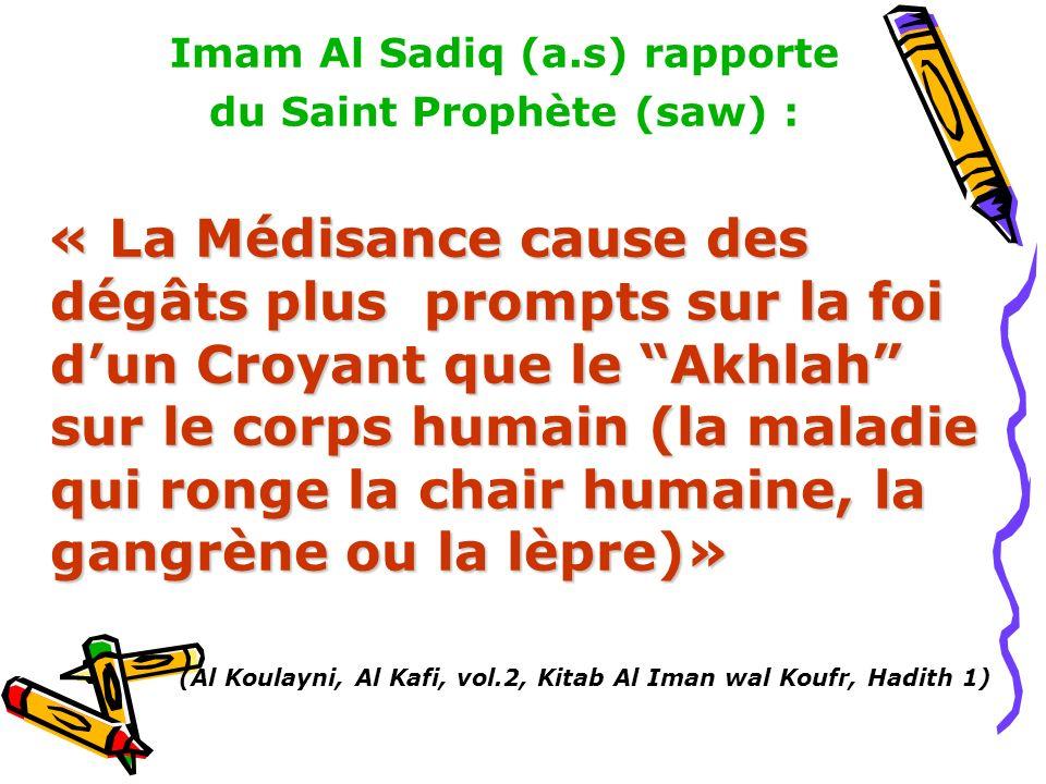 Imam Al Sadiq (a.s) rapporte du Saint Prophète (saw) : « La Médisance cause des dégâts plus prompts sur la foi dun Croyant que le Akhlah sur le corps