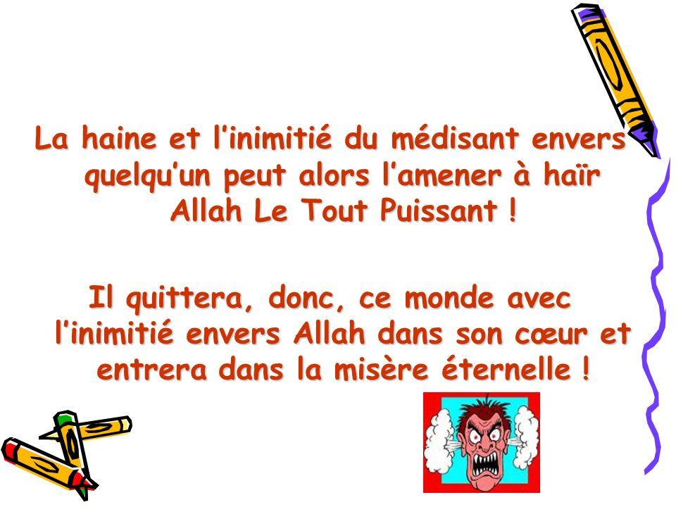 La haine et linimitié du médisant envers quelquun peut alors lamener à haïr Allah Le Tout Puissant ! Il quittera, donc, ce monde avec linimitié envers