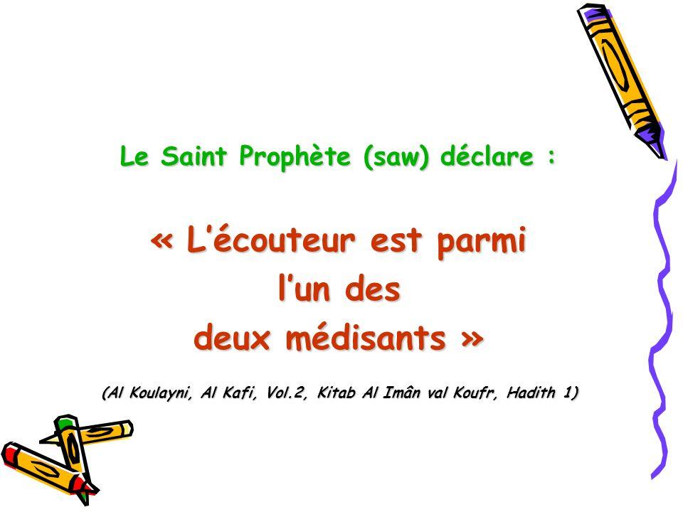 Le Saint Prophète (saw) déclare : « Lécouteur est parmi lun des deux médisants » (Al Koulayni, Al Kafi, Vol.2, Kitab Al Imân val Koufr, Hadith 1)