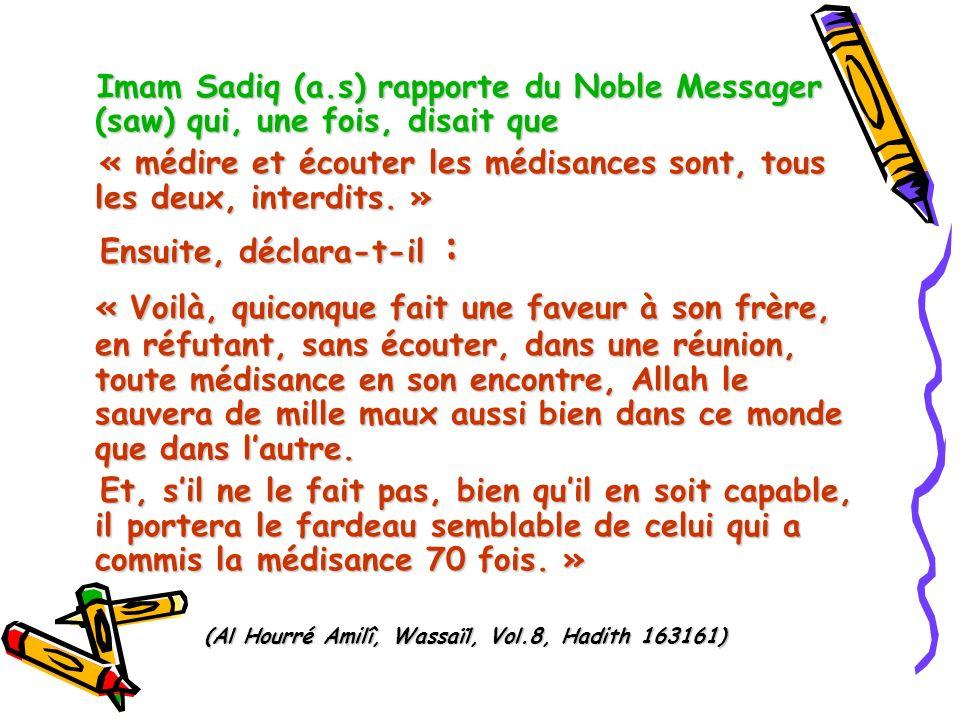 Imam Sadiq (a.s) rapporte du Noble Messager (saw) qui, une fois, disait que « médire et écouter les médisances sont, tous les deux, interdits. » « méd