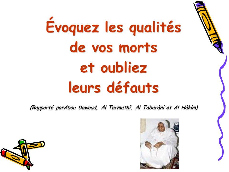 Évoquez les qualités de vos morts et oubliez leurs défauts (Rapporté parAbou Dawoud, Al Tarmathî, Al Tabarânî et Al Hâkim)