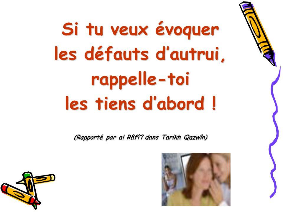 Si tu veux évoquer les défauts dautrui, rappelle-toi les tiens dabord ! (Rapporté par al Râfîî dans Tarikh Qazwîn)