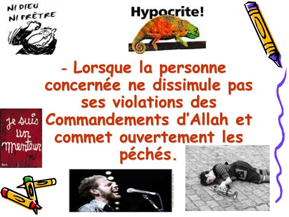 - Lorsque la personne concernée ne dissimule pas ses violations des Commandements dAllah et commet ouvertement les péchés.