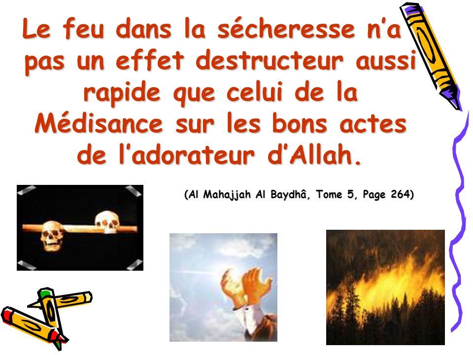 Le feu dans la sécheresse na pas un effet destructeur aussi rapide que celui de la Médisance sur les bons actes de ladorateur dAllah. (Al Mahajjah Al