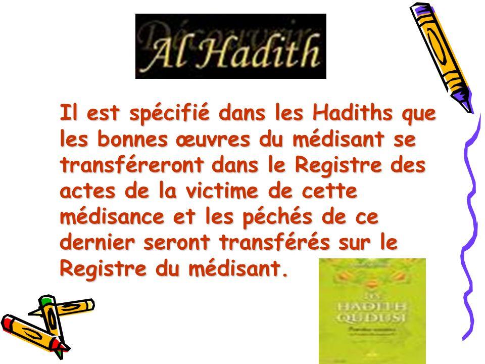 Il est spécifié dans les Hadiths que les bonnes œuvres du médisant se transféreront dans le Registre des actes de la victime de cette médisance et les