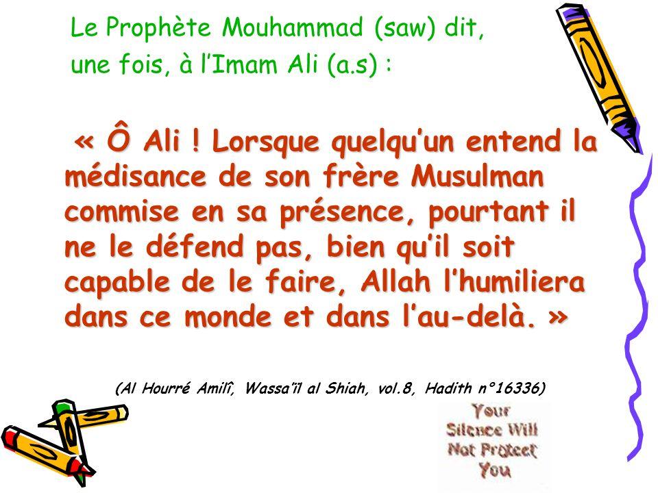 Le Prophète Mouhammad (saw) dit, une fois, à lImam Ali (a.s) : « Ô Ali ! Lorsque quelquun entend la médisance de son frère Musulman commise en sa prés