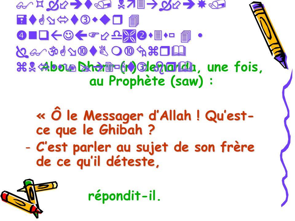 Abou Dharr (r) demanda, une fois, au Prophète (saw) : « Ô le Messager dAllah ! Quest- ce que le Ghibah ? « Ô le Messager dAllah ! Quest- ce que le Ghi