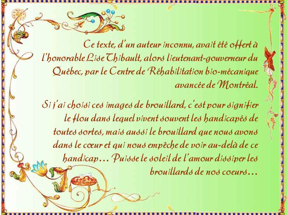 Ce texte, dun auteur inconnu, avait été offert à lhonorable Lise Thibault, alors lieutenant-gouverneur du Québec, par le Centre de Réhabilitation bio-mécanique avancée de Montréal.