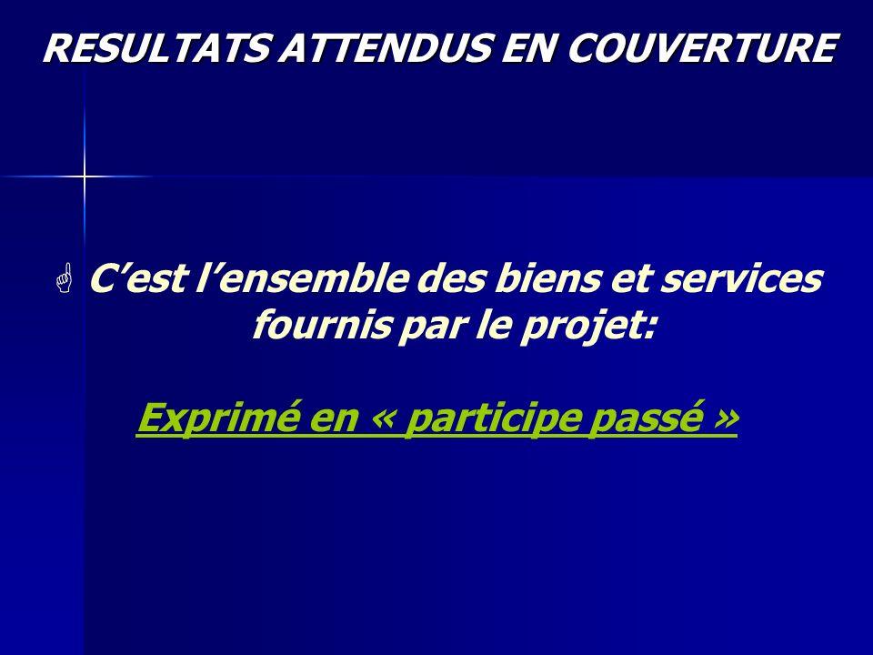 RESULTATS ATTENDUS EN COUVERTURE G G Cest lensemble des biens et services fournis par le projet: Exprimé en « participe passé »