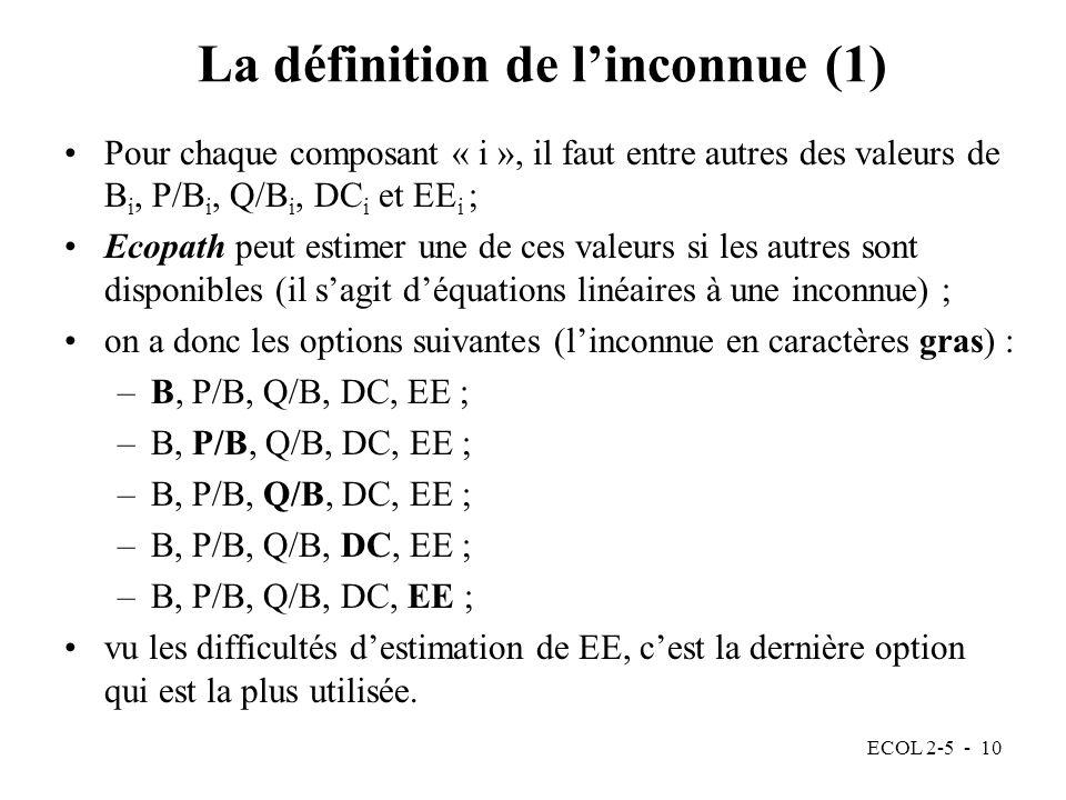 ECOL 2-5 - 10 La définition de linconnue (1) Pour chaque composant « i », il faut entre autres des valeurs de B i, P/B i, Q/B i, DC i et EE i ; Ecopath peut estimer une de ces valeurs si les autres sont disponibles (il sagit déquations linéaires à une inconnue) ; on a donc les options suivantes (linconnue en caractères gras) : –B, P/B, Q/B, DC, EE ; vu les difficultés destimation de EE, cest la dernière option qui est la plus utilisée.