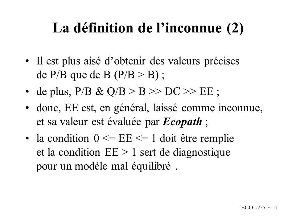 ECOL 2-5 - 11 La définition de linconnue (2) Il est plus aisé dobtenir des valeurs précises de P/B que de B (P/B > B) ; de plus, P/B & Q/B > B >> DC >> EE ; donc, EE est, en général, laissé comme inconnue, et sa valeur est évaluée par Ecopath ; la condition 0 1 sert de diagnostique pour un modèle mal équilibré.