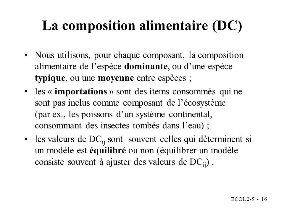 ECOL 2-5 - 16 La composition alimentaire (DC) Nous utilisons, pour chaque composant, la composition alimentaire de lespèce dominante, ou dune espèce typique, ou une moyenne entre espèces ; les « importations » sont des items consommés qui ne sont pas inclus comme composant de lécosystème (par ex., les poissons dun système continental, consommant des insectes tombés dans leau) ; les valeurs de DC ij sont souvent celles qui déterminent si un modèle est équilibré ou non (équilibrer un modèle consiste souvent à ajuster des valeurs de DC ij ).