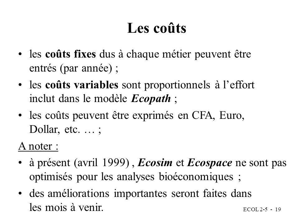 ECOL 2-5 - 19 Les coûts les coûts fixes dus à chaque métier peuvent être entrés (par année) ; les coûts variables sont proportionnels à leffort inclut dans le modèle Ecopath ; les coûts peuvent être exprimés en CFA, Euro, Dollar, etc.