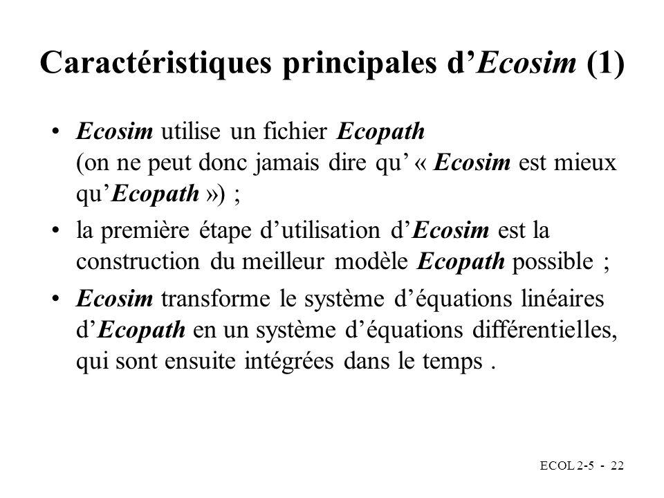 ECOL 2-5 - 22 Caractéristiques principales dEcosim (1) Ecosim utilise un fichier Ecopath (on ne peut donc jamais dire qu « Ecosim est mieux quEcopath ») ; la première étape dutilisation dEcosim est la construction du meilleur modèle Ecopath possible ; Ecosim transforme le système déquations linéaires dEcopath en un système déquations différentielles, qui sont ensuite intégrées dans le temps.