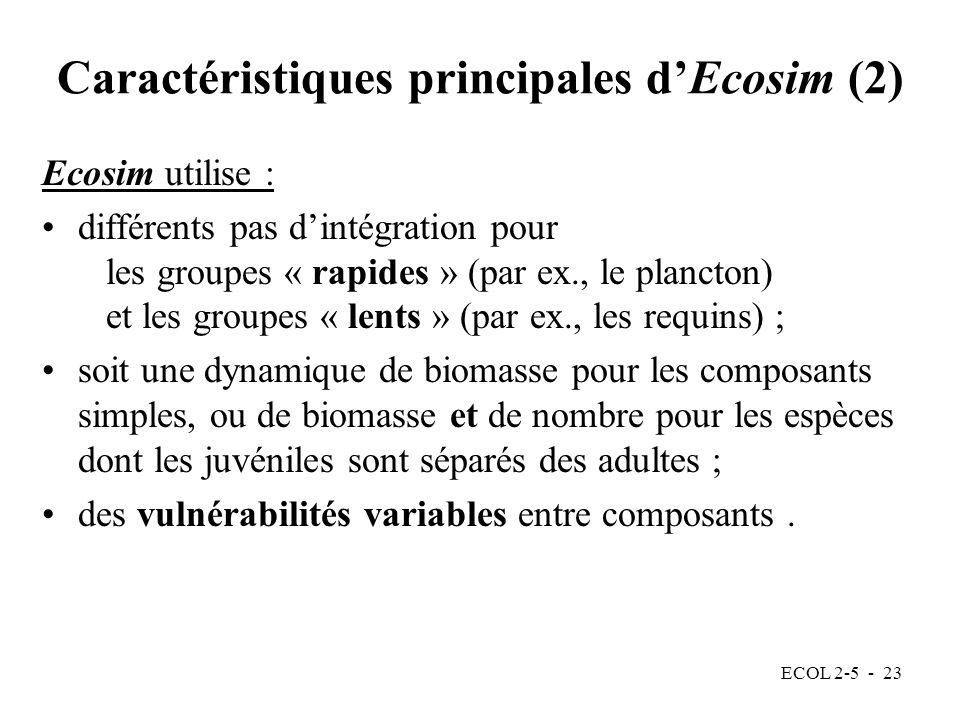 ECOL 2-5 - 23 Caractéristiques principales dEcosim (2) Ecosim utilise : différents pas dintégration pour les groupes « rapides » (par ex., le plancton) et les groupes « lents » (par ex., les requins) ; soit une dynamique de biomasse pour les composants simples, ou de biomasse et de nombre pour les espèces dont les juvéniles sont séparés des adultes ; des vulnérabilités variables entre composants.