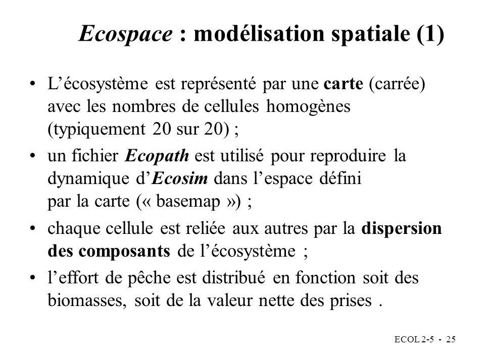 ECOL 2-5 - 25 Ecospace : modélisation spatiale (1) Lécosystème est représenté par une carte (carrée) avec les nombres de cellules homogènes (typiquement 20 sur 20) ; un fichier Ecopath est utilisé pour reproduire la dynamique dEcosim dans lespace défini par la carte (« basemap ») ; chaque cellule est reliée aux autres par la dispersion des composants de lécosystème ; leffort de pêche est distribué en fonction soit des biomasses, soit de la valeur nette des prises.