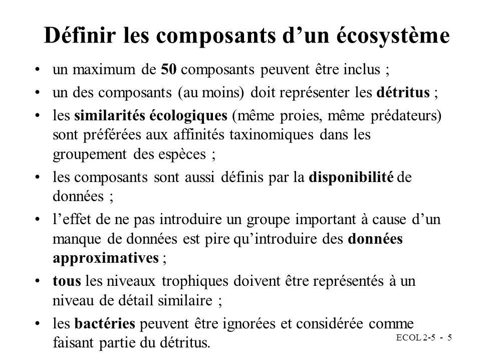 ECOL 2-5 - 5 Définir les composants dun écosystème un maximum de 50 composants peuvent être inclus ; un des composants (au moins) doit représenter les détritus ; les similarités écologiques (même proies, même prédateurs) sont préférées aux affinités taxinomiques dans les groupement des espèces ; les composants sont aussi définis par la disponibilité de données ; leffet de ne pas introduire un groupe important à cause dun manque de données est pire quintroduire des données approximatives ; tous les niveaux trophiques doivent être représentés à un niveau de détail similaire ; les bactéries peuvent être ignorées et considérée comme faisant partie du détritus.