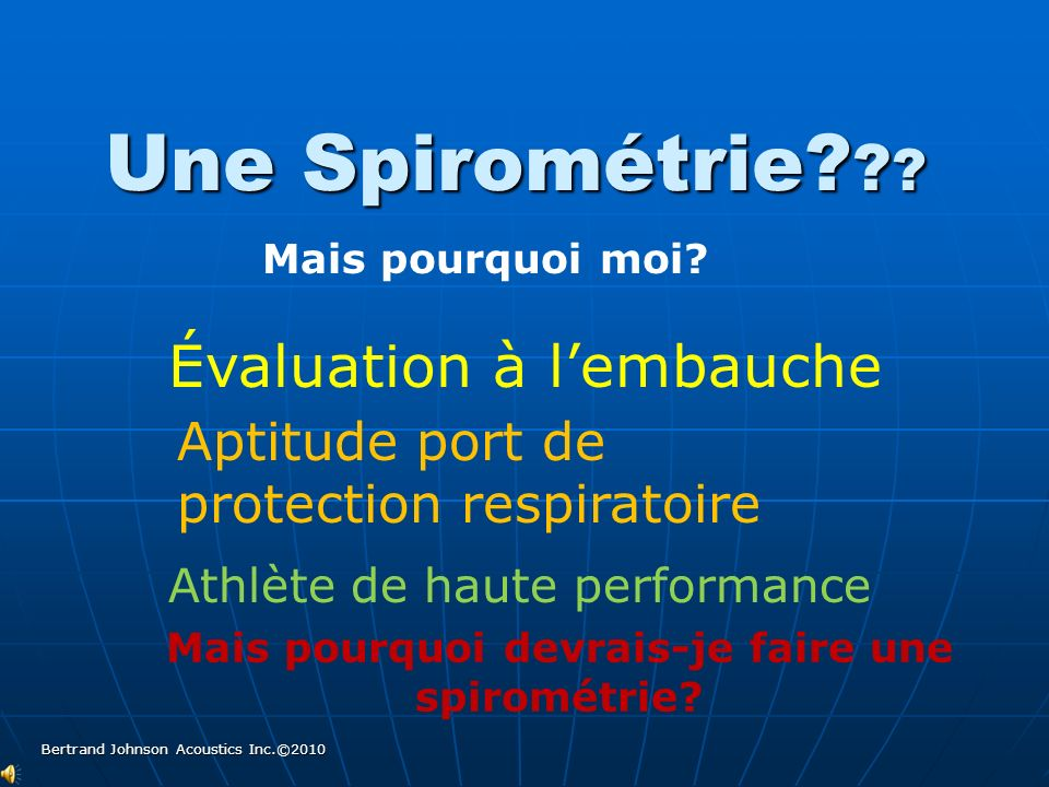 Le but d une spirométrie est : de contrôler la fonction ventilatoire en mesurant:de contrôler la fonction ventilatoire en mesurant: les volumes dair déplacés par les mouvements respiratoires (combien dair?) les volumes dair déplacés par les mouvements respiratoires (combien dair?) les débits ventilatoire (Quelle force dexpulsion?) les débits ventilatoire (Quelle force dexpulsion?) 12 Bertrand Johnson Acoustics Inc.©2010