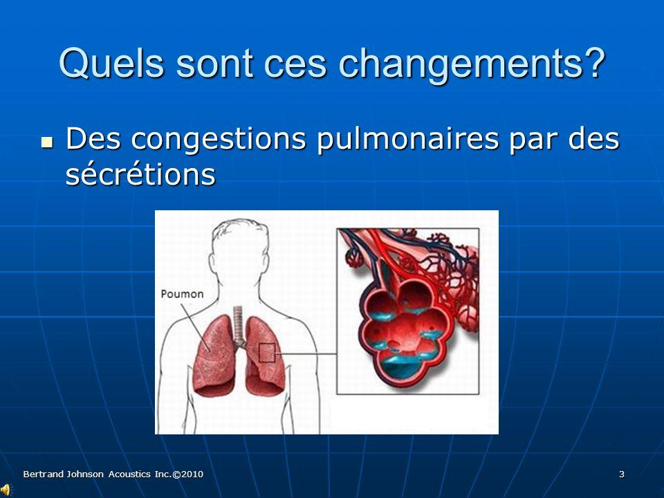Quels sont ces changements? Des congestions pulmonaires par des sécrétions Des congestions pulmonaires par des sécrétions 3 Bertrand Johnson Acoustics
