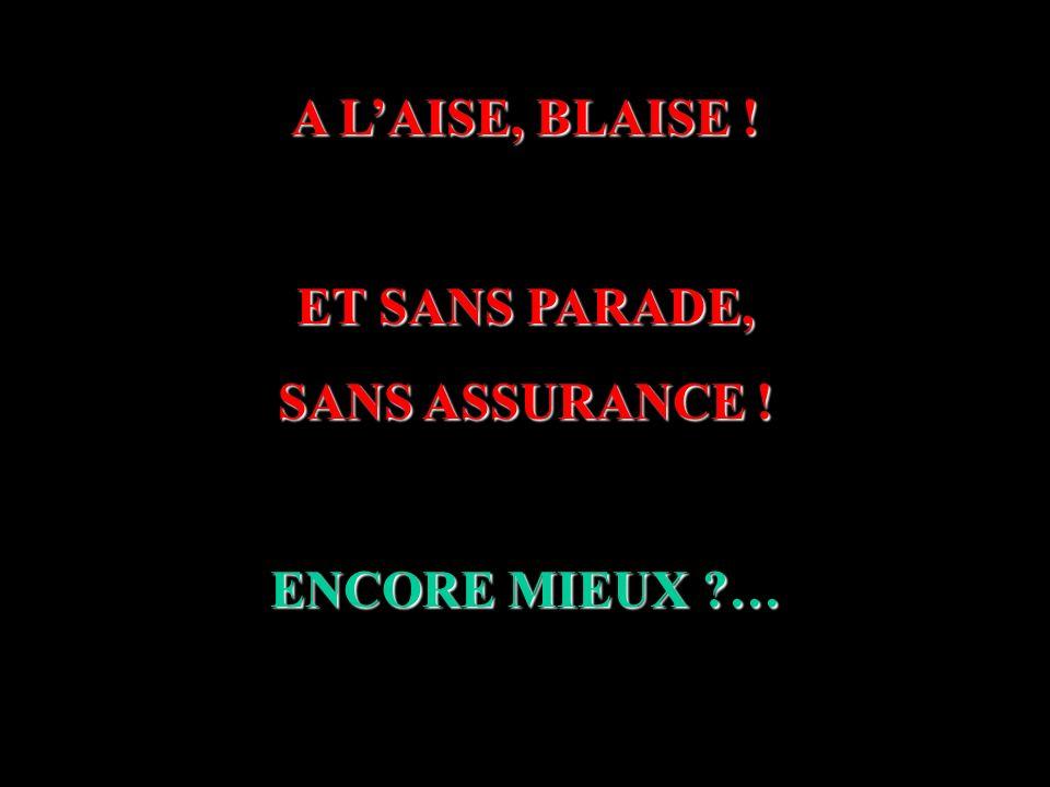 A LAISE, BLAISE ! ET SANS PARADE, SANS ASSURANCE ! ENCORE MIEUX ?…