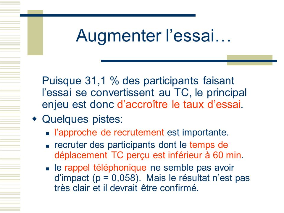 Augmenter lessai… Puisque 31,1 % des participants faisant lessai se convertissent au TC, le principal enjeu est donc daccroître le taux dessai. Quelqu