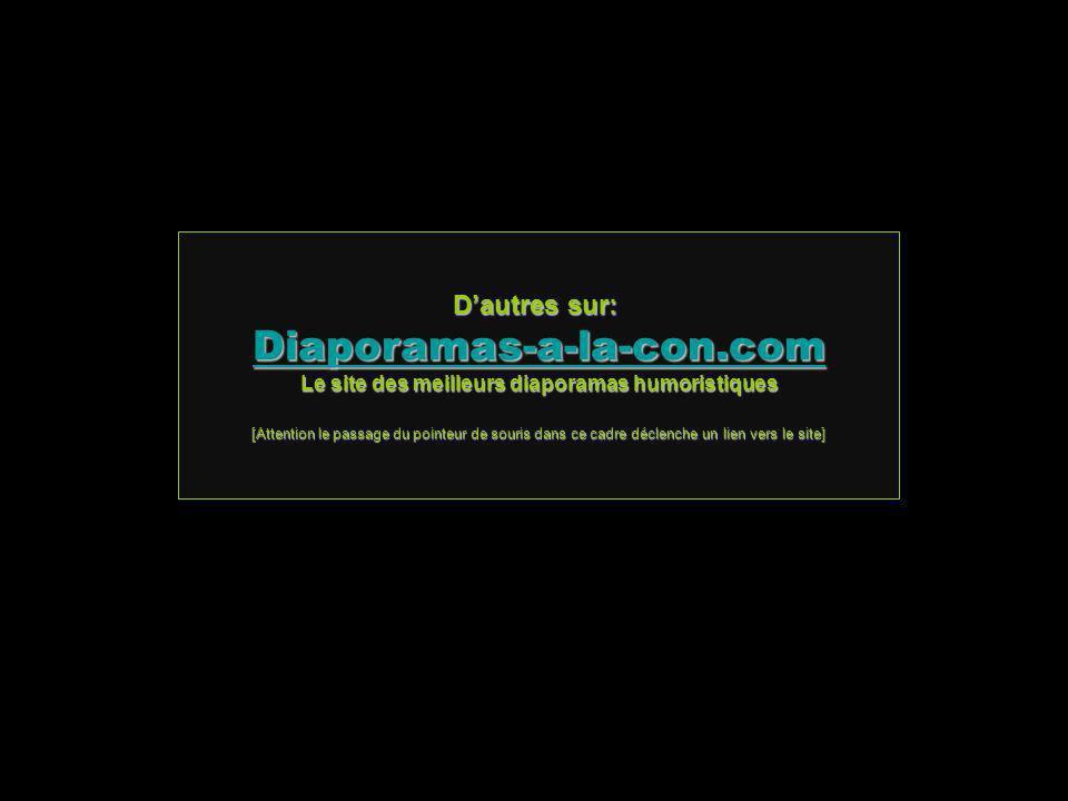 Dautres sur: Diaporamas-a-la-con.com Dautres sur: Diaporamas-a-la-con.com Le site des meilleurs diaporamas humoristiques Le site des meilleurs diaporamas humoristiques [Attention le passage du pointeur de souris dans ce cadre déclenche un lien vers le site] [Attention le passage du pointeur de souris dans ce cadre déclenche un lien vers le site]