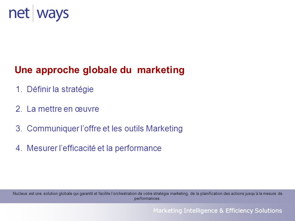 Marketing Intelligence & Efficiency Solutions Nucleus est une solution globale qui garantit et facilite lorchestration de votre stratégie marketing, de la planification des actions jusquà la mesure de performances.