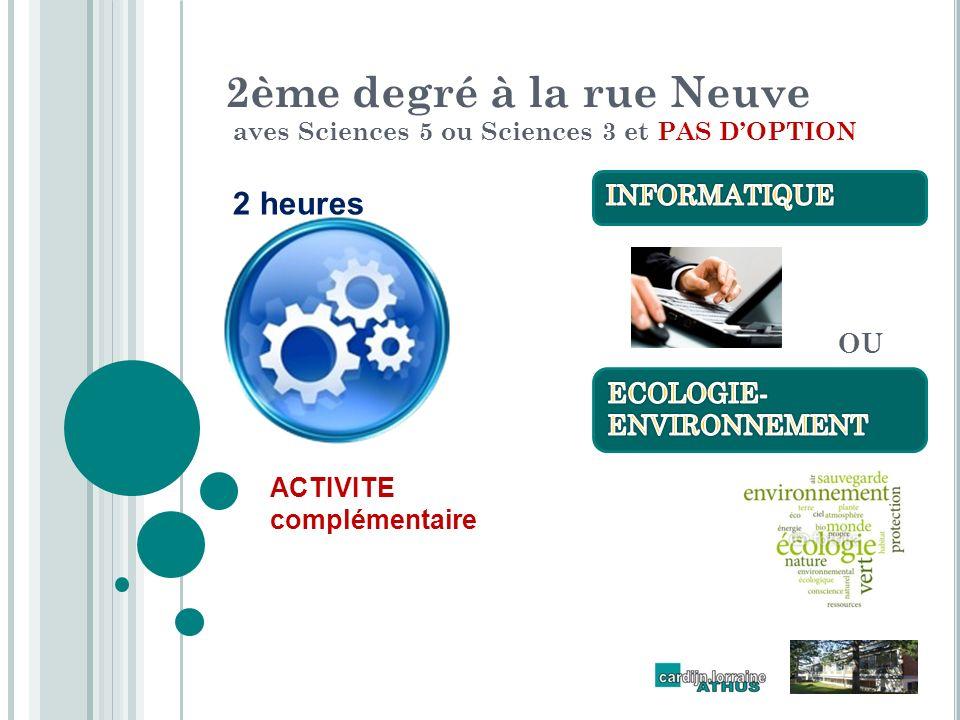 2ème degré à la rue Neuve aves Sciences 5 ou Sciences 3 et PAS DOPTION 2 heures ACTIVITE complémentaire OU