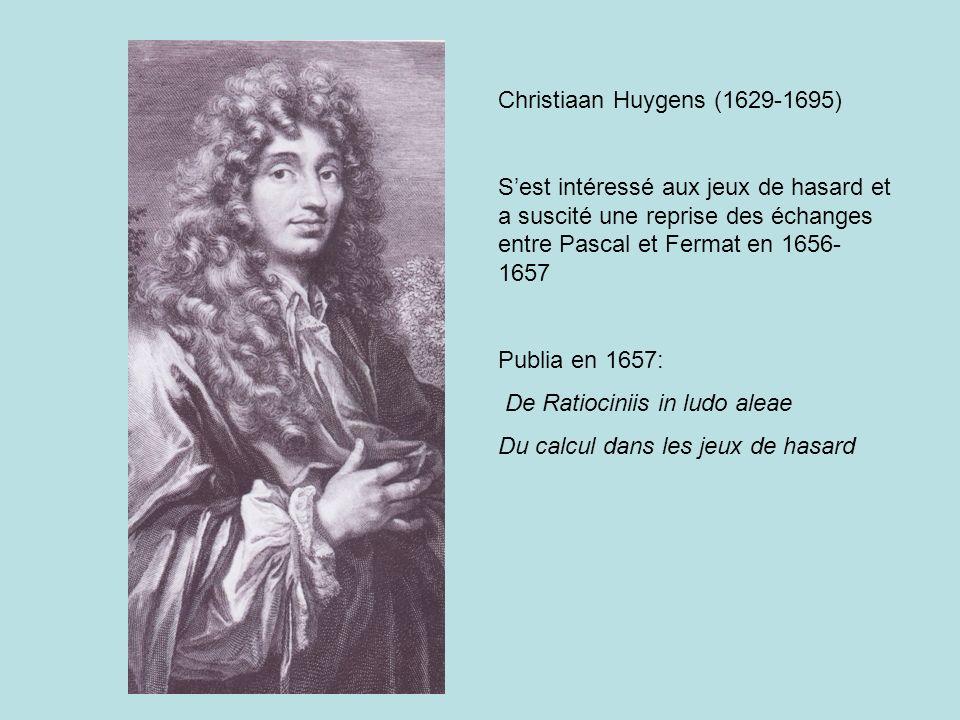 Christiaan Huygens (1629-1695) Sest intéressé aux jeux de hasard et a suscité une reprise des échanges entre Pascal et Fermat en 1656- 1657 Publia en 1657: De Ratiociniis in ludo aleae Du calcul dans les jeux de hasard