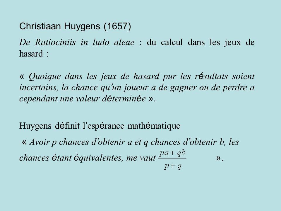 Christiaan Huygens (1657) De Ratiociniis in ludo aleae : du calcul dans les jeux de hasard : « Quoique dans les jeux de hasard pur les r é sultats soient incertains, la chance qu un joueur a de gagner ou de perdre a cependant une valeur d é termin é e ».