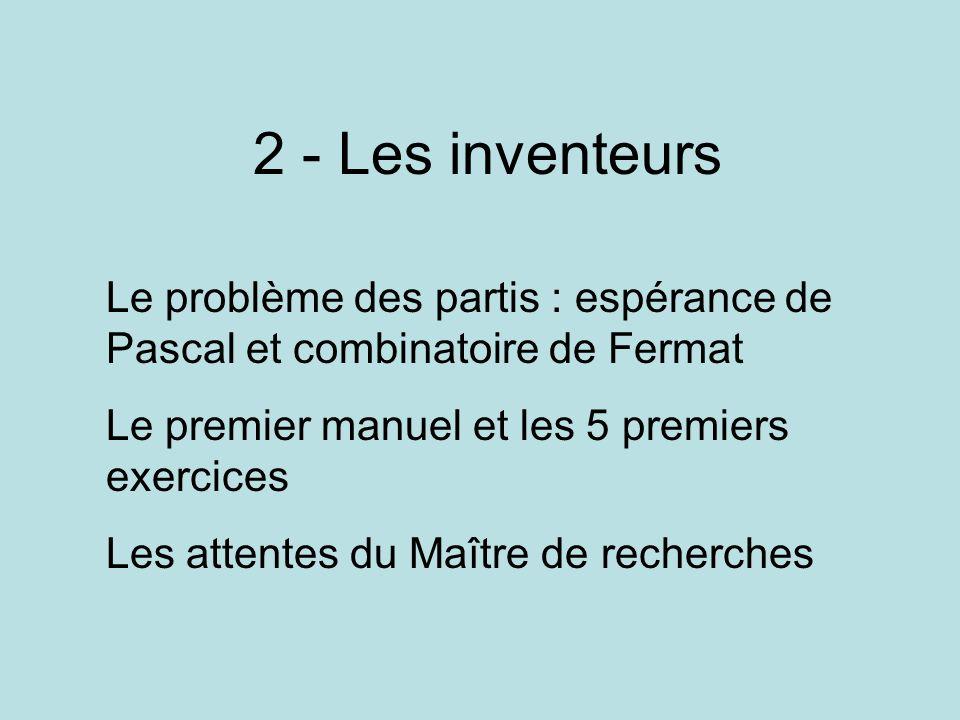 2 - Les inventeurs Le problème des partis : espérance de Pascal et combinatoire de Fermat Le premier manuel et les 5 premiers exercices Les attentes du Maître de recherches