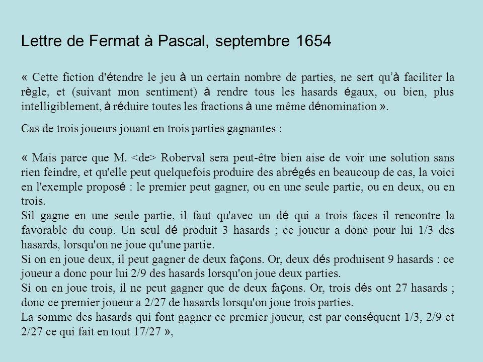 Lettre de Fermat à Pascal, septembre 1654 « Cette fiction d é tendre le jeu à un certain nombre de parties, ne sert qu à faciliter la r è gle, et (suivant mon sentiment) à rendre tous les hasards é gaux, ou bien, plus intelligiblement, à r é duire toutes les fractions à une même d é nomination ».