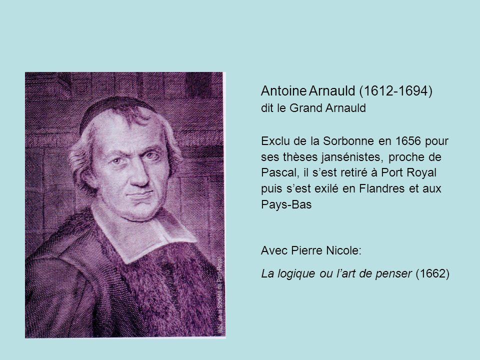 Antoine Arnauld (1612-1694) dit le Grand Arnauld Exclu de la Sorbonne en 1656 pour ses thèses jansénistes, proche de Pascal, il sest retiré à Port Royal puis sest exilé en Flandres et aux Pays-Bas Avec Pierre Nicole: La logique ou lart de penser (1662)