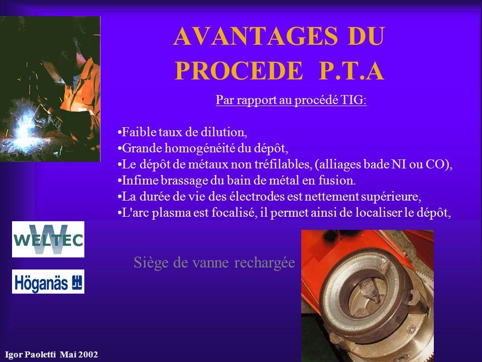 Igor Paoletti Mai 2002 AVANTAGES DU PROCEDE P.T.A Par rapport au procédé TIG: Faible taux de dilution, Grande homogénéité du dépôt, Le dépôt de métaux
