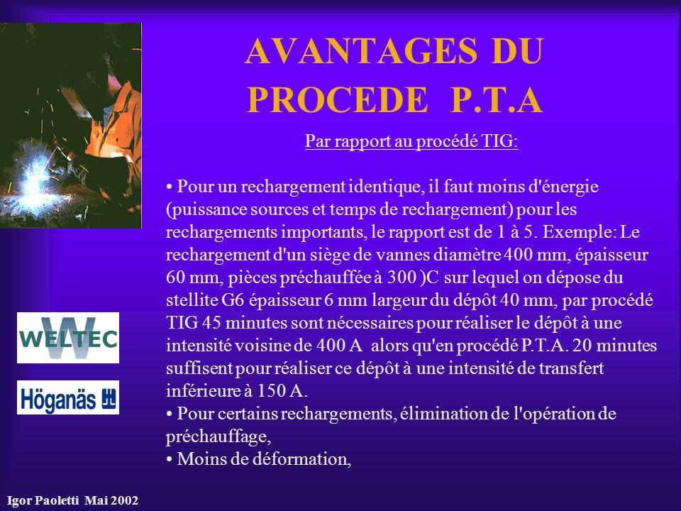 Igor Paoletti Mai 2002 AVANTAGES DU PROCEDE P.T.A Par rapport au procédé TIG: Pour un rechargement identique, il faut moins d'énergie (puissance sourc