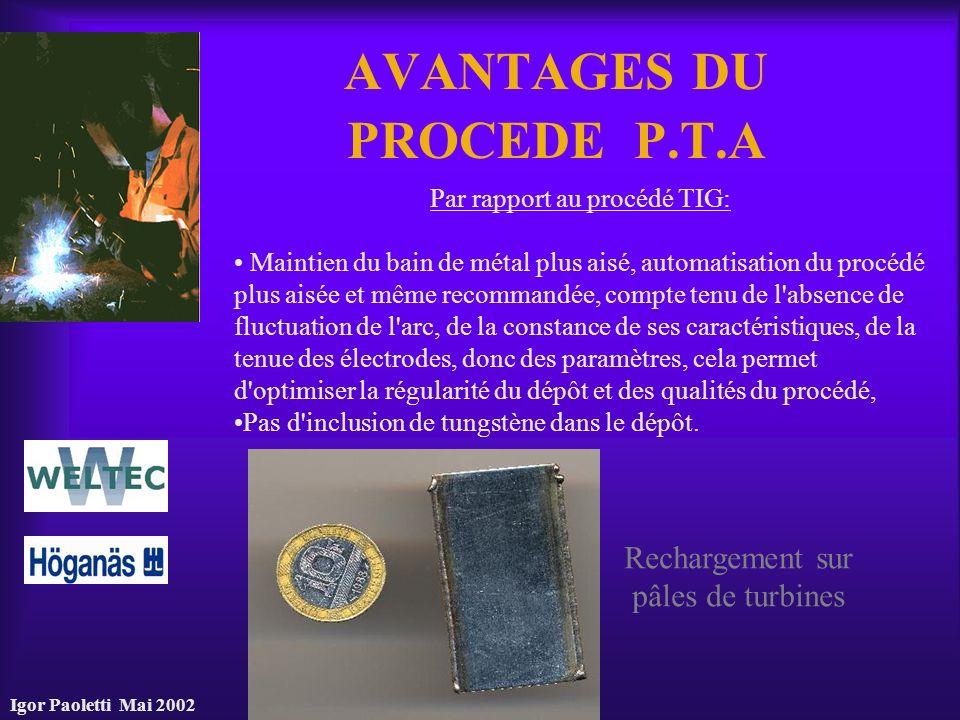 Igor Paoletti Mai 2002 AVANTAGES DU PROCEDE P.T.A Par rapport au procédé TIG: Maintien du bain de métal plus aisé, automatisation du procédé plus aisé