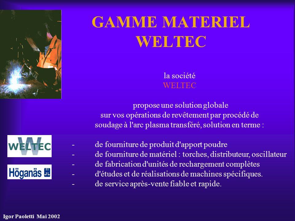 Igor Paoletti Mai 2002 GAMME MATERIEL WELTEC la société WELTEC propose une solution globale sur vos opérations de revêtement par procédé de soudage à