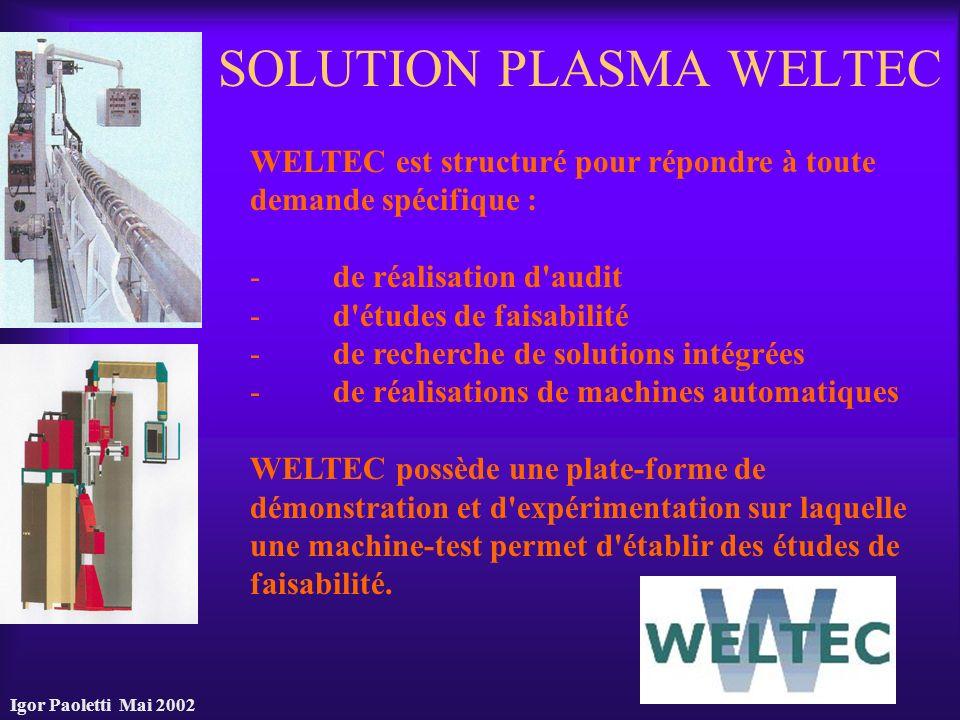 Igor Paoletti Mai 2002 SOLUTION PLASMA WELTEC WELTEC est structuré pour répondre à toute demande spécifique : - de réalisation d'audit - d'études de f