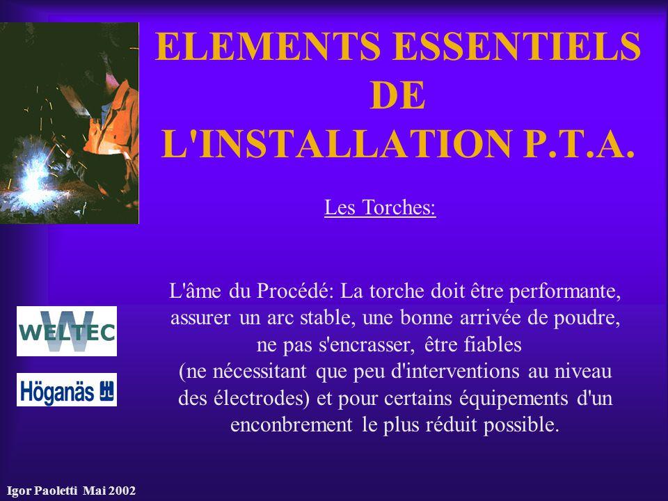 Igor Paoletti Mai 2002 ELEMENTS ESSENTIELS DE L'INSTALLATION P.T.A. Les Torches: L'âme du Procédé: La torche doit être performante, assurer un arc sta