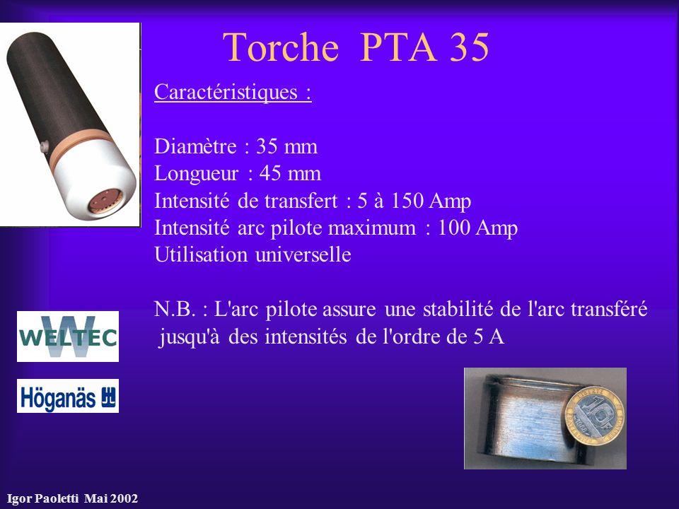 Igor Paoletti Mai 2002 Torche PTA 35 Caractéristiques : Diamètre : 35 mm Longueur : 45 mm Intensité de transfert : 5 à 150 Amp Intensité arc pilote ma